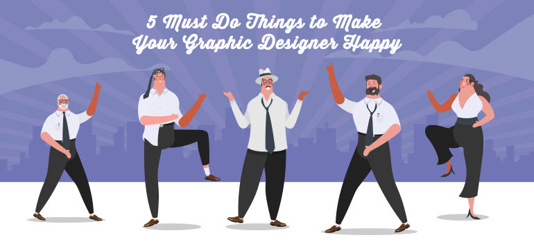 5 Must Do Things to Make Your Graphic Designer Happy