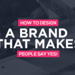 How To Design A Brand That Makes People Say YES!
