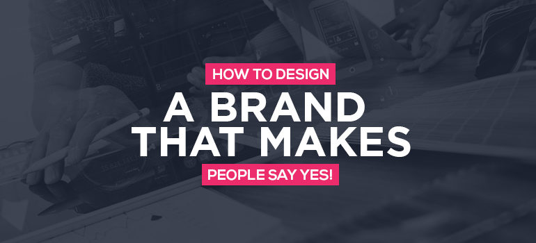 How-To-Design-A-Brand-That-Makes-People-Say-YES!