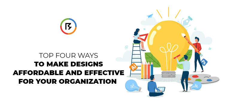 Top Four Ways to Make Designs Affordable and Effective for Your Organization